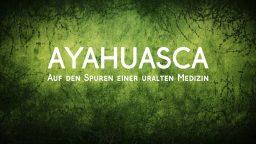 Ayahuasca - Auf den Spuren einer uralten Medizin